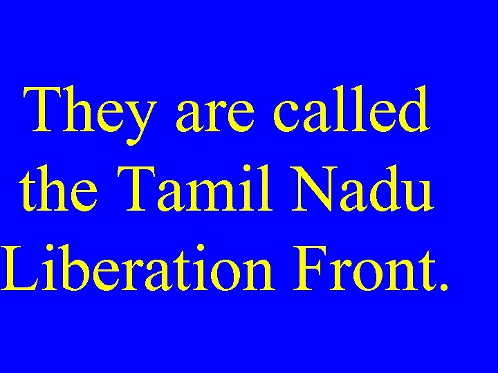 They are called the Tamil Nadu Liberation Front.