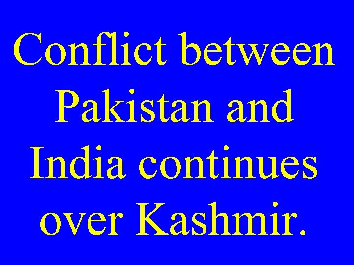 Conflict between Pakistan and India continues over Kashmir.