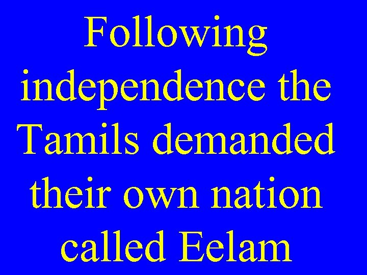 Following independence the Tamils demanded their own nation called Eelam