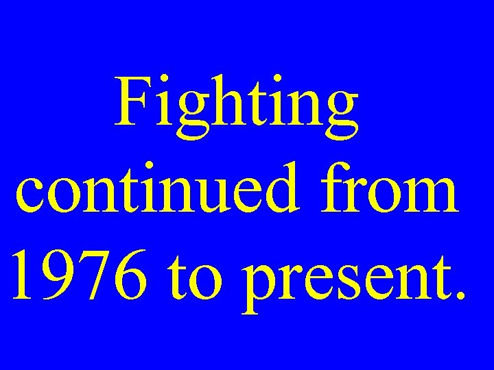 Fighting continued from 1976 to present.