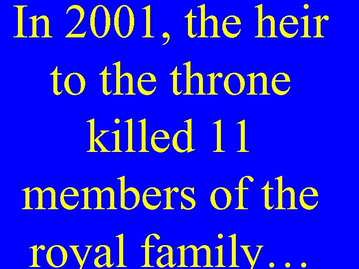 In 2001, the heir to the throne killed 11 members of the royal family…