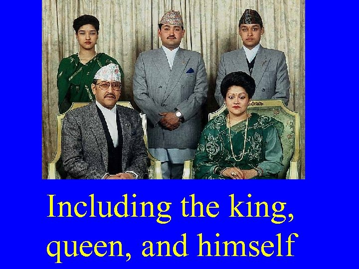 Including the king, queen, and himself