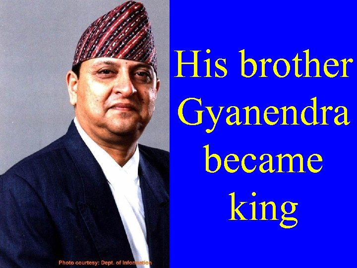 His brother Gyanendra became king
