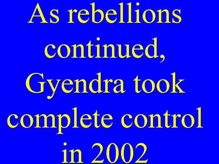 As rebellions continued, Gyendra took complete control in 2002