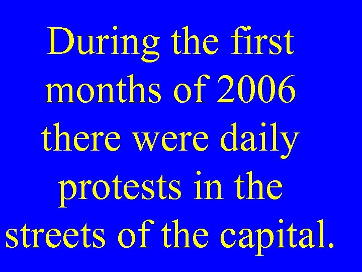 During the first months of 2006 there were daily protests in the streets of