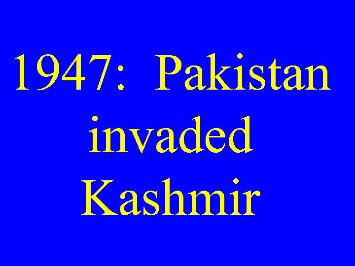 1947: Pakistan invaded Kashmir