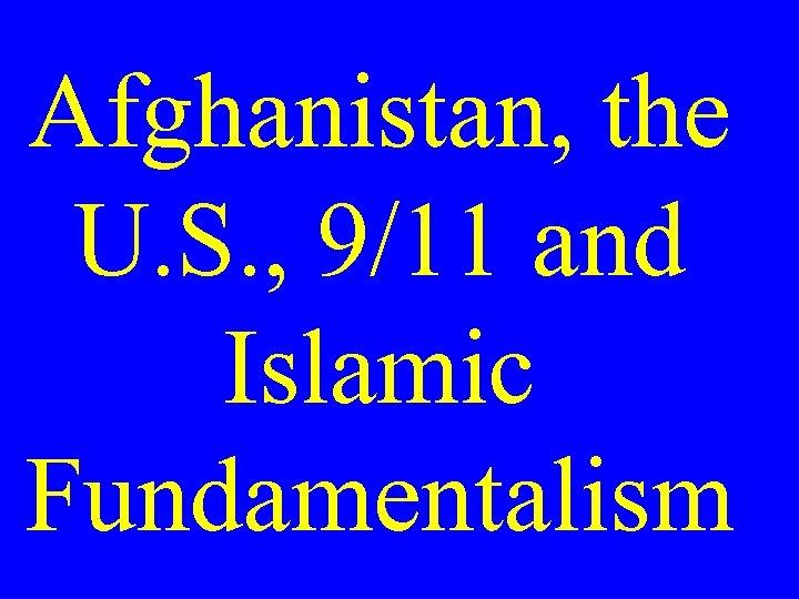 Afghanistan, the U. S. , 9/11 and Islamic Fundamentalism