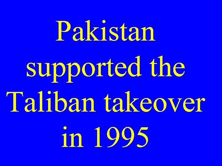 Pakistan supported the Taliban takeover in 1995