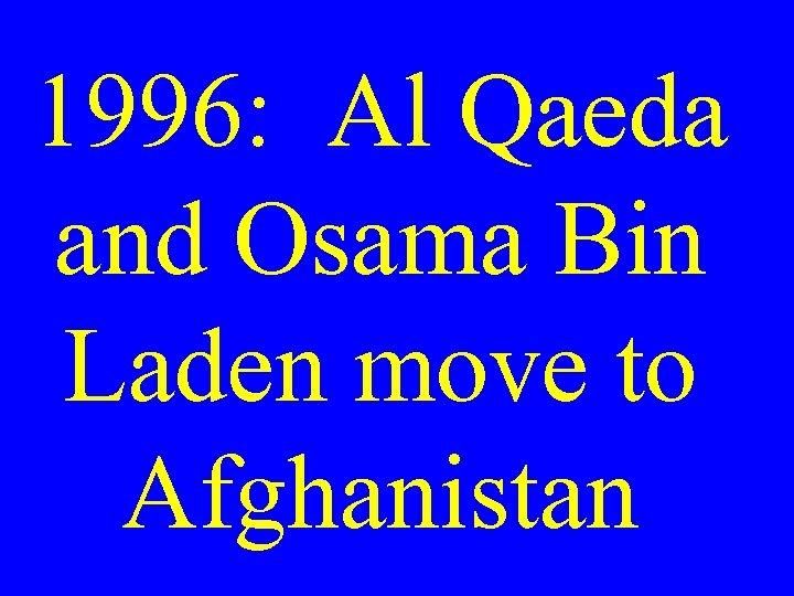 1996: Al Qaeda and Osama Bin Laden move to Afghanistan