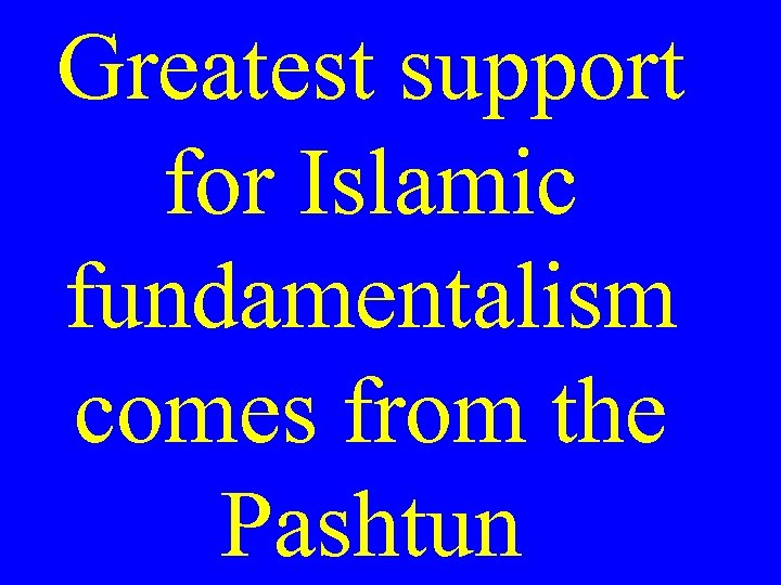 Greatest support for Islamic fundamentalism comes from the Pashtun