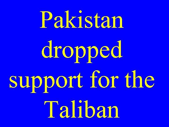 Pakistan dropped support for the Taliban