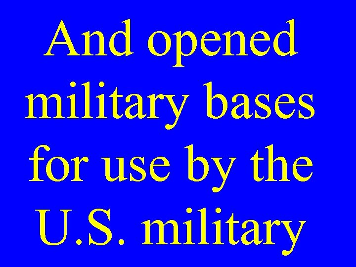 And opened military bases for use by the U. S. military