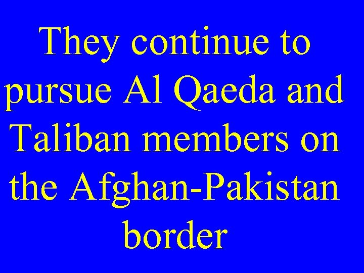 They continue to pursue Al Qaeda and Taliban members on the Afghan-Pakistan border