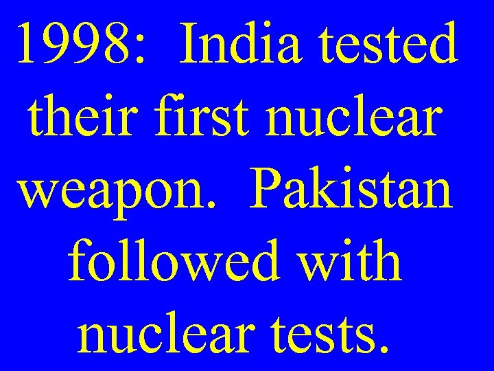 1998: India tested their first nuclear weapon. Pakistan followed with nuclear tests.