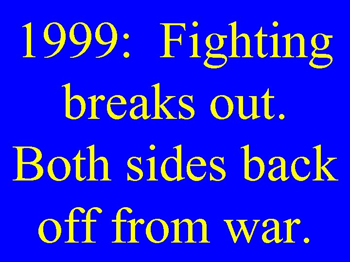 1999: Fighting breaks out. Both sides back off from war.