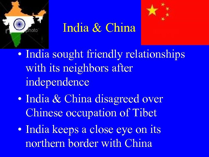 India & China • India sought friendly relationships with its neighbors after independence •