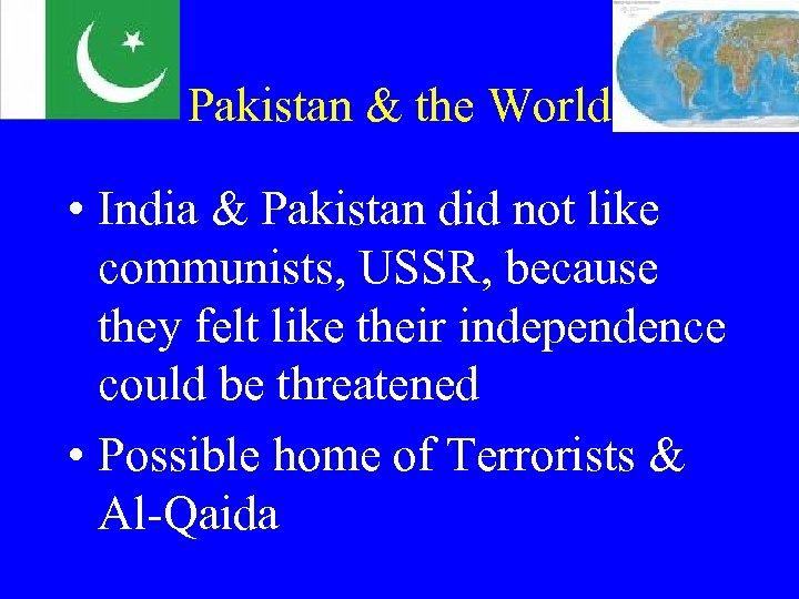Pakistan & the World • India & Pakistan did not like communists, USSR, because