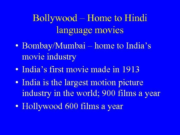 Bollywood – Home to Hindi language movies • Bombay/Mumbai – home to India's movie