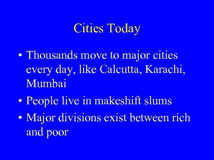Cities Today • Thousands move to major cities every day, like Calcutta, Karachi, Mumbai