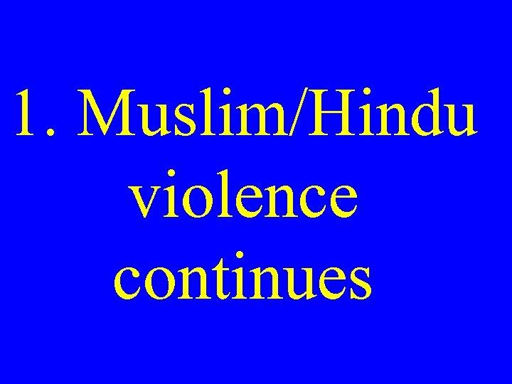 1. Muslim/Hindu violence continues