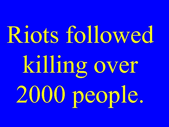 Riots followed killing over 2000 people.
