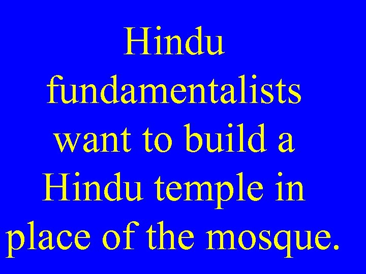 Hindu fundamentalists want to build a Hindu temple in place of the mosque.