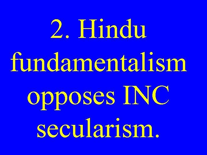 2. Hindu fundamentalism opposes INC secularism.