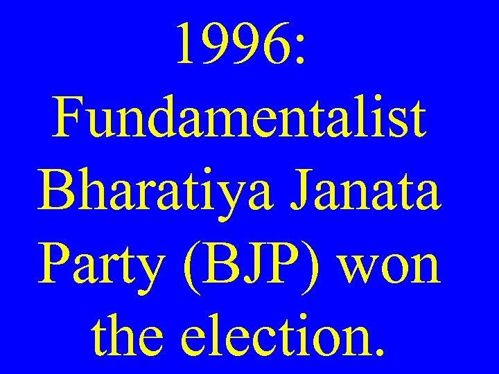 1996: Fundamentalist Bharatiya Janata Party (BJP) won the election.
