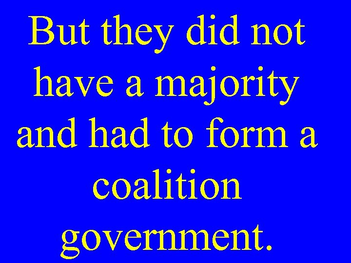 But they did not have a majority and had to form a coalition government.