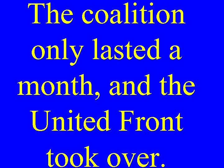 The coalition only lasted a month, and the United Front took over.
