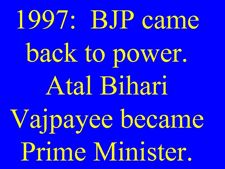 1997: BJP came back to power. Atal Bihari Vajpayee became Prime Minister.