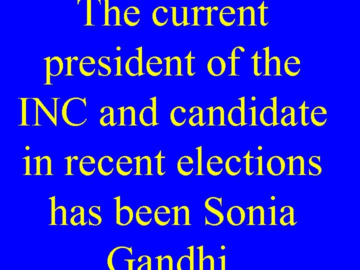 The current president of the INC and candidate in recent elections has been Sonia