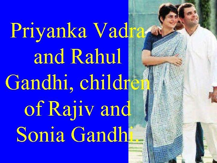 Priyanka Vadra and Rahul Gandhi, children of Rajiv and Sonia Gandhi.