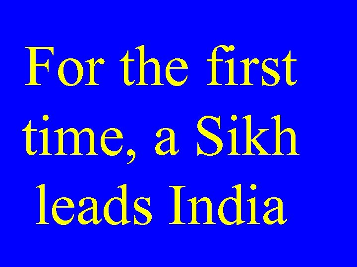 For the first time, a Sikh leads India