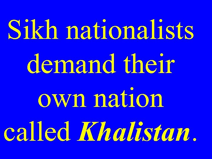 Sikh nationalists demand their own nation called Khalistan.