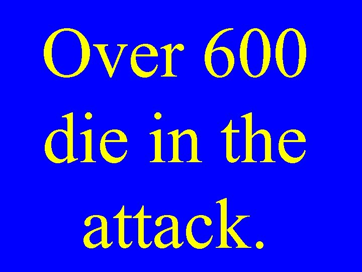 Over 600 die in the attack.
