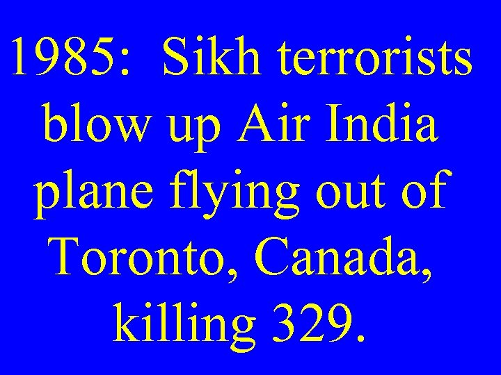 1985: Sikh terrorists blow up Air India plane flying out of Toronto, Canada, killing