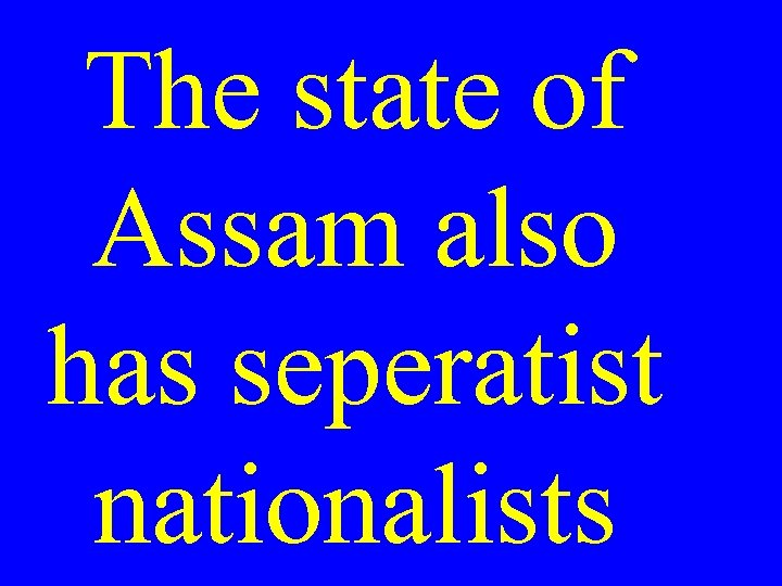 The state of Assam also has seperatist nationalists