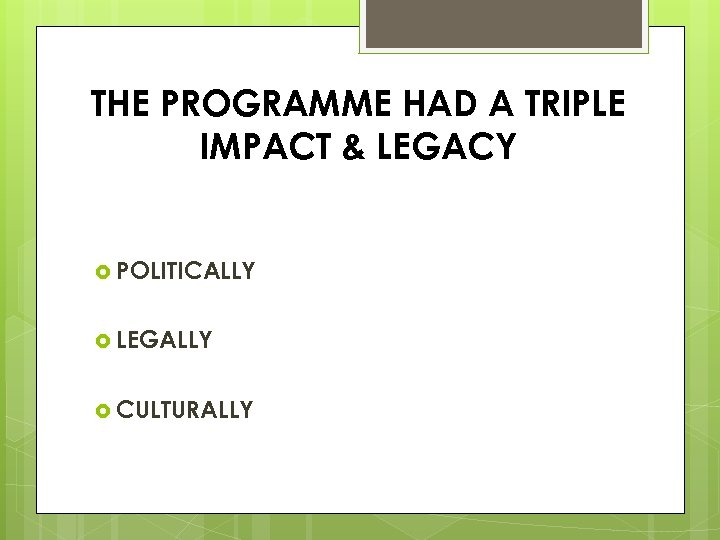THE PROGRAMME HAD A TRIPLE IMPACT & LEGACY POLITICALLY LEGALLY CULTURALLY