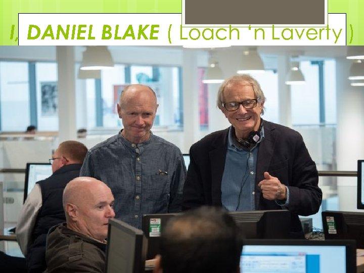 I, DANIEL BLAKE ( Loach 'n Laverty )