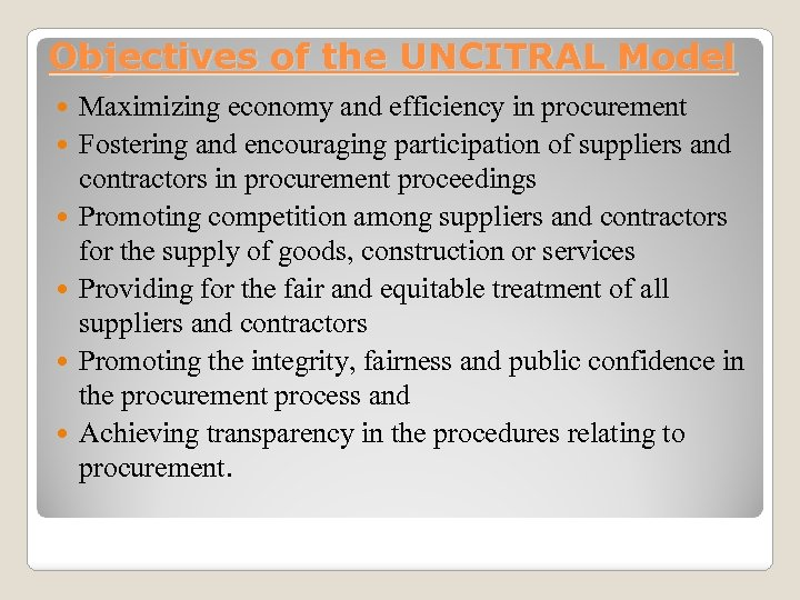 Objectives of the UNCITRAL Model Maximizing economy and efficiency in procurement Fostering and encouraging