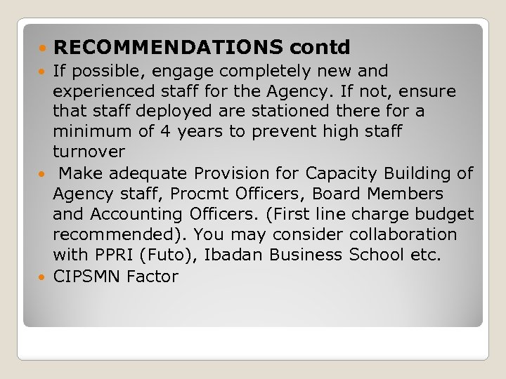 RECOMMENDATIONS contd If possible, engage completely new and experienced staff for the Agency.
