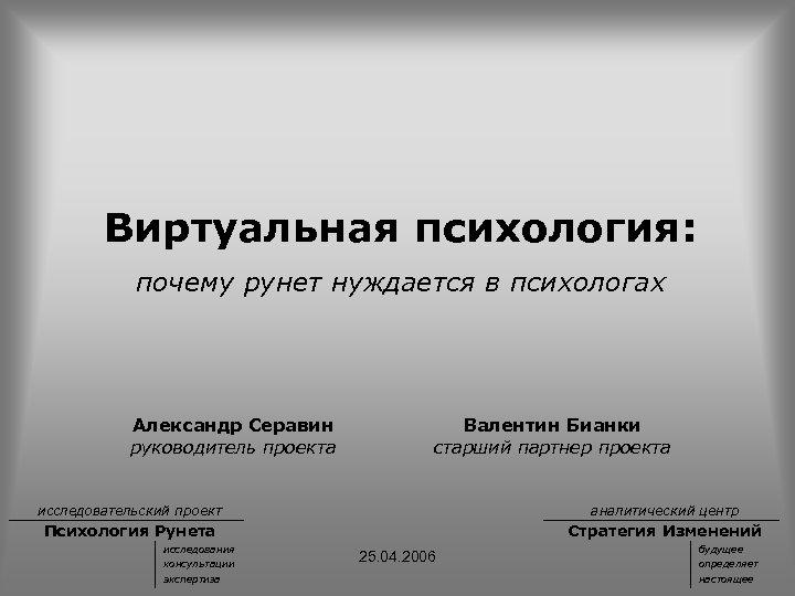 Виртуальная психология: почему рунет нуждается в психологах Александр Серавин руководитель проекта Валентин Бианки старший