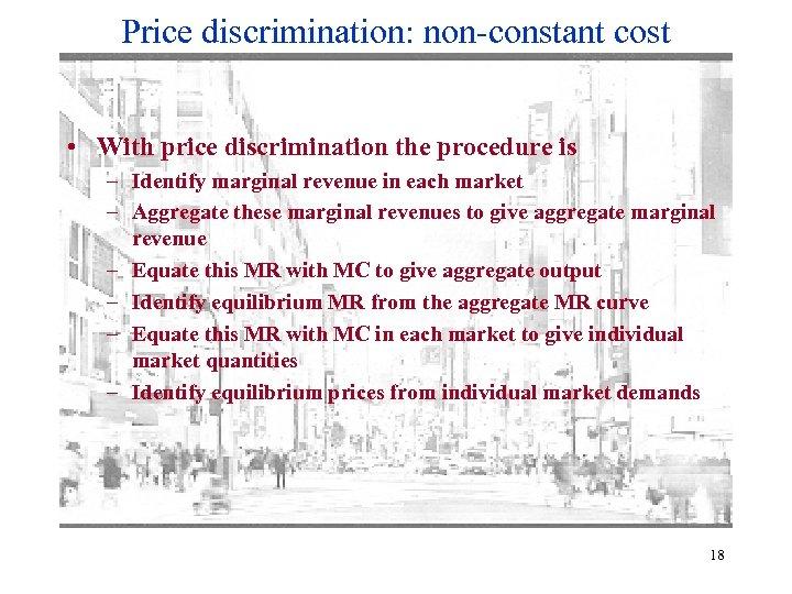 Price discrimination: non-constant cost • With price discrimination the procedure is – Identify marginal
