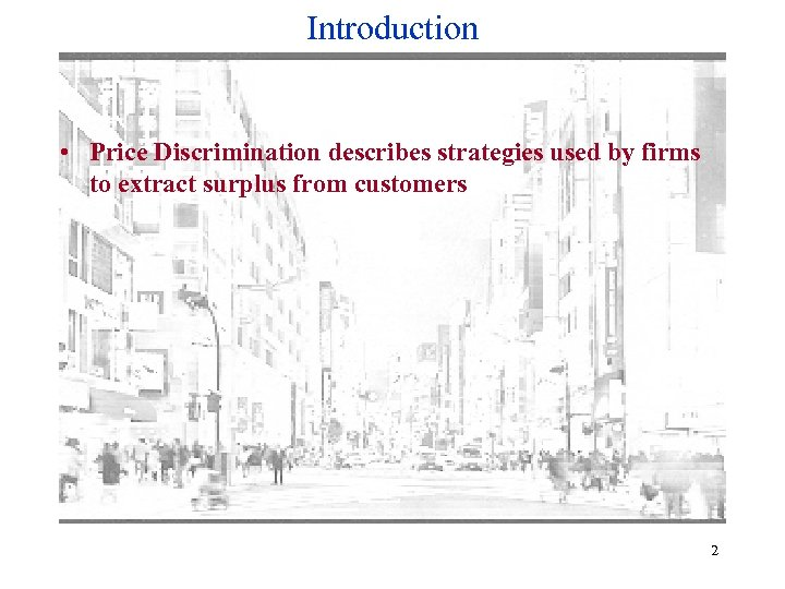 Introduction • Price Discrimination describes strategies used by firms to extract surplus from customers