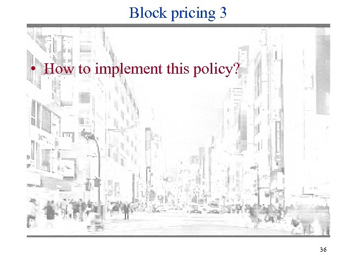 Block pricing 3 • How to implement this policy? 36