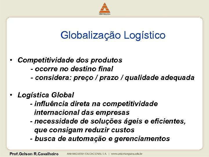 Globalização Logístico • Competitividade dos produtos - ocorre no destino final - considera: preço
