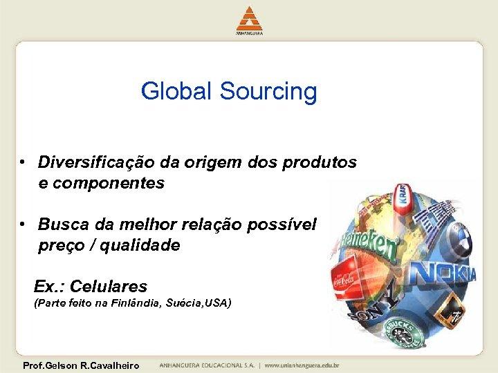 Global Sourcing • Diversificação da origem dos produtos e componentes • Busca da melhor