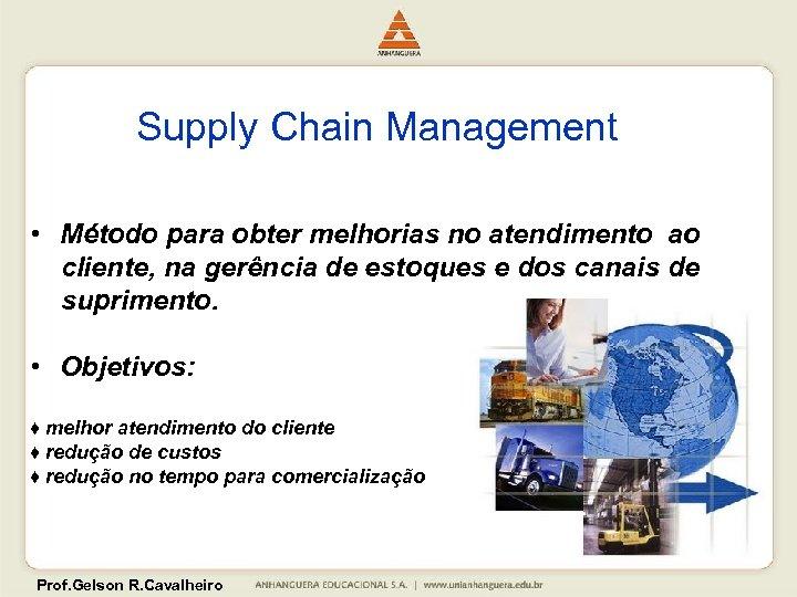 Supply Chain Management • Método para obter melhorias no atendimento ao cliente, na gerência