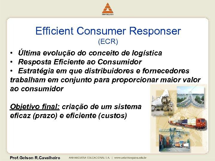 Efficient Consumer Responser (ECR) • Última evolução do conceito de logística • Resposta Eficiente